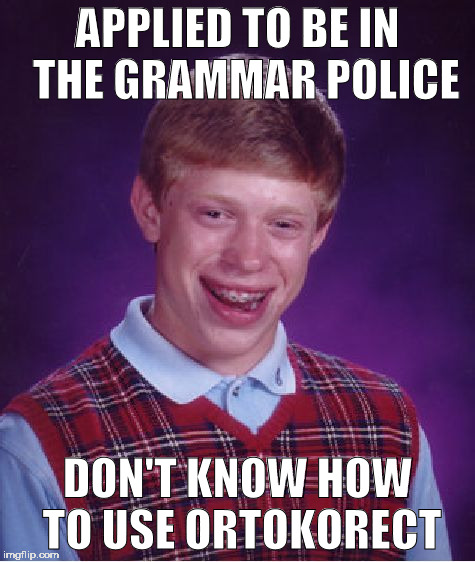 Bad Luck Brian Meme | APPLIED TO BE IN  THE GRAMMAR POLICE DON'T KNOW HOW TO USE ORTOKORECT | image tagged in memes,bad luck brian | made w/ Imgflip meme maker