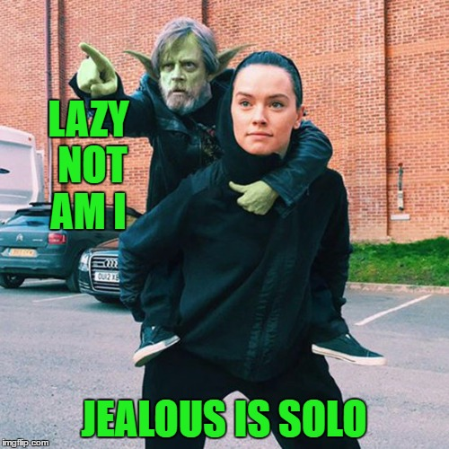 LAZY NOT AM I JEALOUS IS SOLO | made w/ Imgflip meme maker
