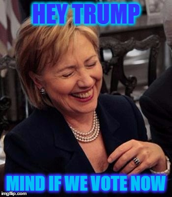 Hillary LOL | HEY TRUMP MIND IF WE VOTE NOW | image tagged in hillary lol | made w/ Imgflip meme maker