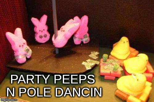 party peeps | PARTY PEEPS N POLE DANCIN | image tagged in party peeps | made w/ Imgflip meme maker