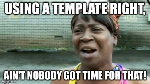 Aint Nobody Got Time For That Meme | USING A TEMPLATE RIGHT, AIN'T NOBODY GOT TIME FOR THAT! | image tagged in memes,aint nobody got time for that | made w/ Imgflip meme maker