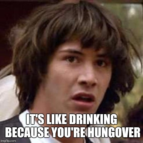 Conspiracy Keanu Meme | IT'S LIKE DRINKING BECAUSE YOU'RE HUNGOVER | image tagged in memes,conspiracy keanu | made w/ Imgflip meme maker