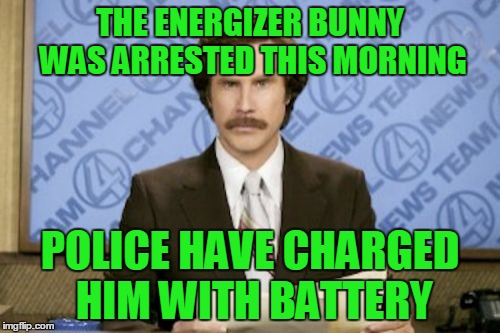 Ron Burgundy Meme | THE ENERGIZER BUNNY WAS ARRESTED THIS MORNING POLICE HAVE CHARGED HIM WITH BATTERY | image tagged in memes,ron burgundy | made w/ Imgflip meme maker