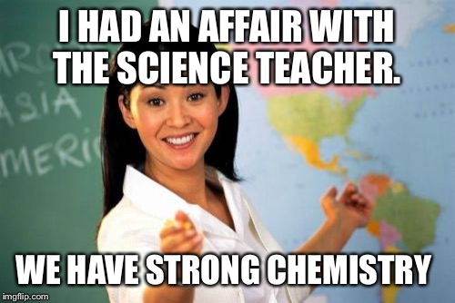 apologie mean nothing if you keep doing what you're sorry for.  | I HAD AN AFFAIR WITH THE SCIENCE TEACHER. WE HAVE STRONG CHEMISTRY | image tagged in memes,unhelpful high school teacher,my husband is not a teacher | made w/ Imgflip meme maker