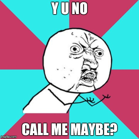 The most annoying song ever... |  Y U NO; CALL ME MAYBE? | image tagged in y u no music,carly rae jepsen,call me maybe,y u no | made w/ Imgflip meme maker