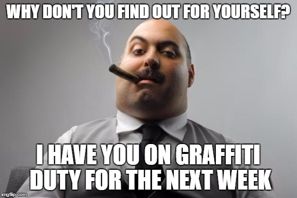 WHY DON'T YOU FIND OUT FOR YOURSELF? I HAVE YOU ON GRAFFITI DUTY FOR THE NEXT WEEK | made w/ Imgflip meme maker