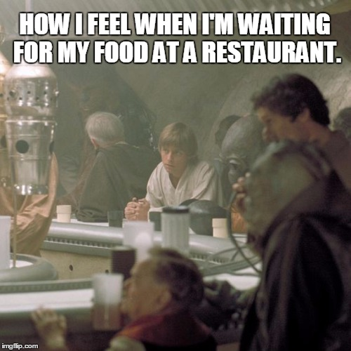 At the Star Wars Cantina | HOW I FEEL WHEN I'M WAITING FOR MY FOOD AT A RESTAURANT. | image tagged in star wars,luke skywalker,star wars cantina showdown,waiting,food,restaurant | made w/ Imgflip meme maker