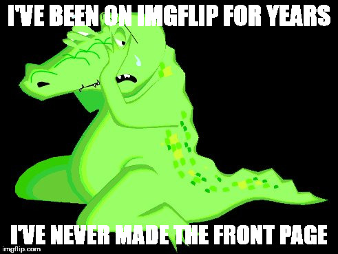 Crocodile Tears | I'VE BEEN ON IMGFLIP FOR YEARS I'VE NEVER MADE THE FRONT PAGE | image tagged in crocodile tears | made w/ Imgflip meme maker