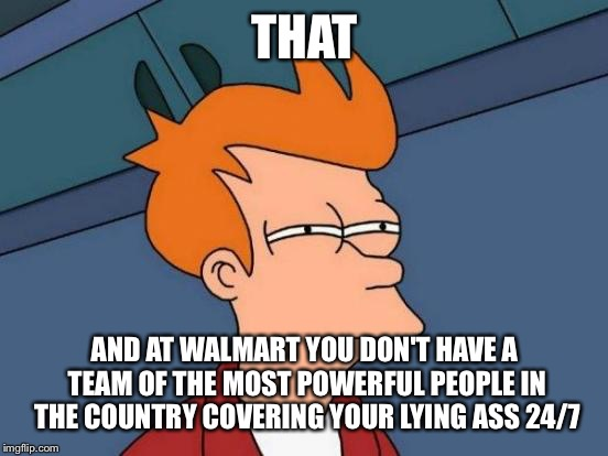 Futurama Fry Meme | THAT AND AT WALMART YOU DON'T HAVE A TEAM OF THE MOST POWERFUL PEOPLE IN THE COUNTRY COVERING YOUR LYING ASS 24/7 | image tagged in memes,futurama fry | made w/ Imgflip meme maker