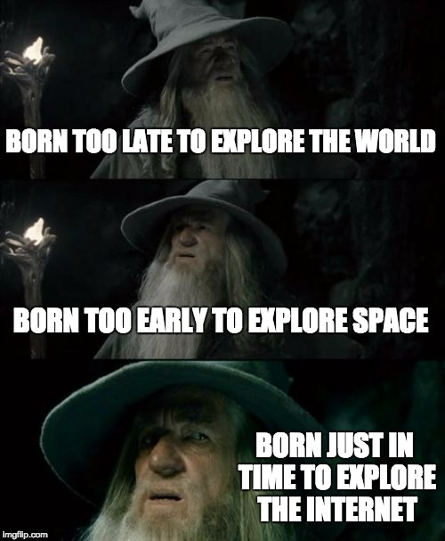 Confused Gandalf Meme | BORN TOO LATE TO EXPLORE THE WORLD BORN TOO EARLY TO EXPLORE SPACE BORN JUST IN TIME TO EXPLORE THE INTERNET | image tagged in memes,confused gandalf | made w/ Imgflip meme maker