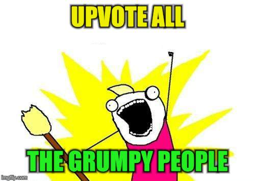 X All The Y Meme | UPVOTE ALL THE GRUMPY PEOPLE | image tagged in memes,x all the y | made w/ Imgflip meme maker