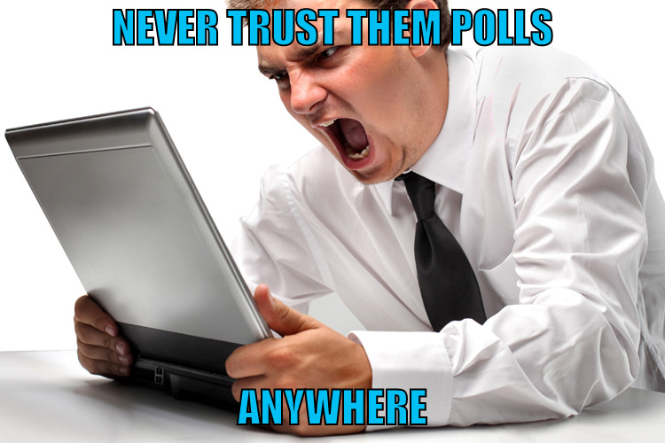 NEVER TRUST THEM POLLS ANYWHERE | made w/ Imgflip meme maker