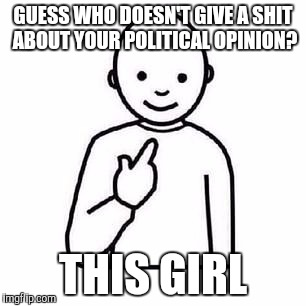 Guess who |  GUESS WHO DOESN'T GIVE A SHIT ABOUT YOUR POLITICAL OPINION? THIS GIRL | image tagged in guess who | made w/ Imgflip meme maker