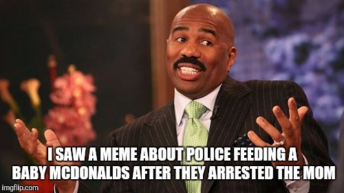 Steve Harvey Meme | I SAW A MEME ABOUT POLICE FEEDING A BABY MCDONALDS AFTER THEY ARRESTED THE MOM | image tagged in memes,steve harvey | made w/ Imgflip meme maker