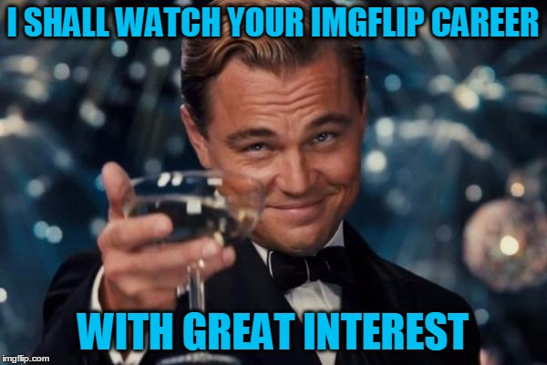 Leonardo Dicaprio Cheers Meme | I SHALL WATCH YOUR IMGFLIP CAREER WITH GREAT INTEREST | image tagged in memes,leonardo dicaprio cheers | made w/ Imgflip meme maker