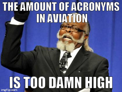 But seriously xD |  THE AMOUNT OF ACRONYMS IN AVIATION; IS TOO DAMN HIGH | image tagged in memes,too damn high,aviation,funny,airplanes,mechanic | made w/ Imgflip meme maker
