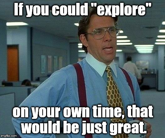 "Exploring the ins and outs of the world wide web on the company's dime? | If you could ""explore"" on your own time, that would be just great. 