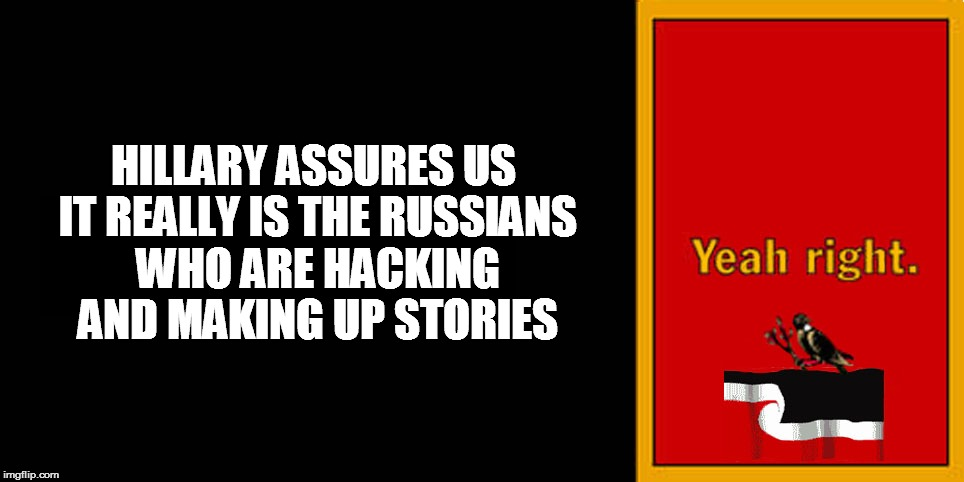 HILLARY ASSURES US IT REALLY IS THE RUSSIANS WHO ARE HACKING AND MAKING UP STORIES | image tagged in yeah right | made w/ Imgflip meme maker