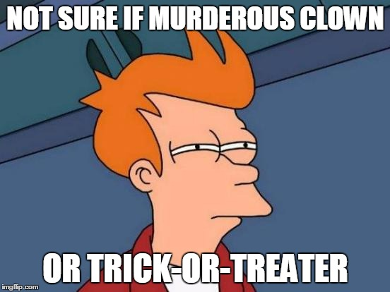 I don't feel so safe going outside now... | NOT SURE IF MURDEROUS CLOWN OR TRICK-OR-TREATER | image tagged in memes,futurama fry,scary clowns,halloween,2016 | made w/ Imgflip meme maker