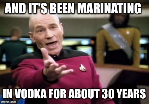 Picard Wtf Meme | AND IT'S BEEN MARINATING IN VODKA FOR ABOUT 30 YEARS | image tagged in memes,picard wtf | made w/ Imgflip meme maker