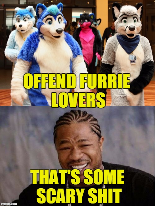 OFFEND FURRIE LOVERS THAT'S SOME SCARY SHIT | made w/ Imgflip meme maker
