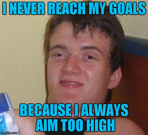 10 Guy Meme | I NEVER REACH MY GOALS BECAUSE I ALWAYS AIM TOO HIGH | image tagged in memes,10 guy | made w/ Imgflip meme maker