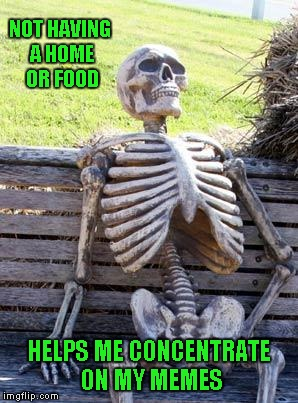 I don't know about you guys, but I neglect so many things because I'm on Imgflip so much...LOL | NOT HAVING A HOME OR FOOD HELPS ME CONCENTRATE ON MY MEMES | image tagged in memes,waiting skeleton | made w/ Imgflip meme maker