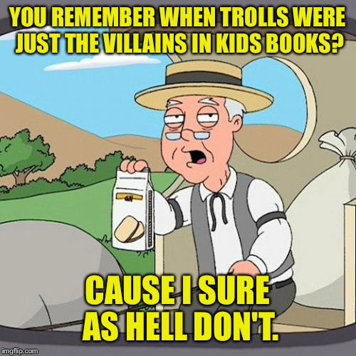 I want a troll to make fun of. | YOU REMEMBER WHEN TROLLS WERE JUST THE VILLAINS IN KIDS BOOKS? CAUSE I SURE AS HELL DON'T. | image tagged in memes,pepperidge farm remembers,troll,funny memes | made w/ Imgflip meme maker