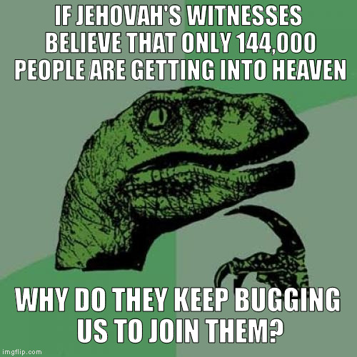 Philosoraptor Meme | IF JEHOVAH'S WITNESSES BELIEVE THAT ONLY 144,000 PEOPLE ARE GETTING INTO HEAVEN WHY DO THEY KEEP BUGGING US TO JOIN THEM? | image tagged in memes,philosoraptor | made w/ Imgflip meme maker