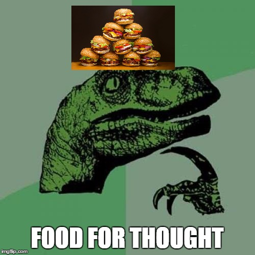 Philosoraptor Meme | FOOD FOR THOUGHT | image tagged in memes,philosoraptor | made w/ Imgflip meme maker