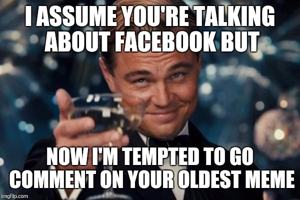 Leonardo Dicaprio Cheers Meme | I ASSUME YOU'RE TALKING ABOUT FACEBOOK BUT NOW I'M TEMPTED TO GO COMMENT ON YOUR OLDEST MEME | image tagged in memes,leonardo dicaprio cheers | made w/ Imgflip meme maker