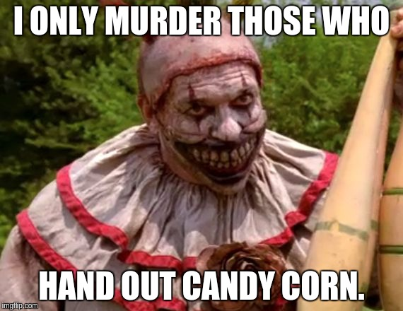 I ONLY MURDER THOSE WHO HAND OUT CANDY CORN. | made w/ Imgflip meme maker