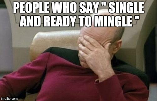 "Captain Picard Facepalm Meme | PEOPLE WHO SAY "" SINGLE AND READY TO MINGLE "" 