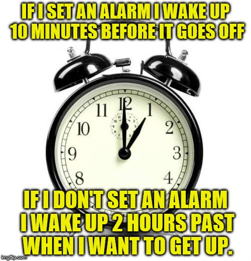 Alarm Clock Meme |  IF I SET AN ALARM I WAKE UP 10 MINUTES BEFORE IT GOES OFF; IF I DON'T SET AN ALARM I WAKE UP 2 HOURS PAST WHEN I WANT TO GET UP. | image tagged in memes,alarm clock | made w/ Imgflip meme maker
