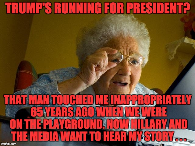 Grandma Finds The Internet Meme | TRUMP'S RUNNING FOR PRESIDENT? THAT MAN TOUCHED ME INAPPROPRIATELY 65 YEARS AGO WHEN WE WERE ON THE PLAYGROUND. NOW HILLARY AND THE MEDIA WA | image tagged in memes,grandma finds the internet | made w/ Imgflip meme maker