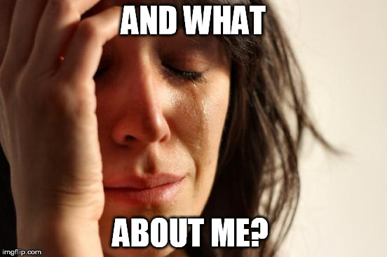 First World Problems Meme | AND WHAT ABOUT ME? | image tagged in memes,first world problems | made w/ Imgflip meme maker