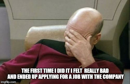 Captain Picard Facepalm Meme | THE FIRST TIME I DID IT I FELT  REALLY BAD AND ENDED UP APPLYING FOR A JOB WITH THE COMPANY | image tagged in memes,captain picard facepalm | made w/ Imgflip meme maker