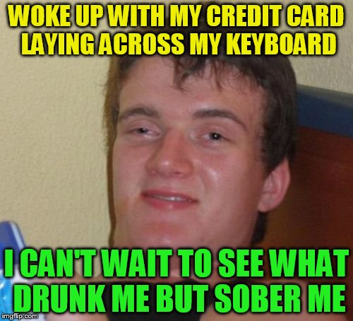 10 Guy Meme | WOKE UP WITH MY CREDIT CARD LAYING ACROSS MY KEYBOARD I CAN'T WAIT TO SEE WHAT DRUNK ME BUT SOBER ME | image tagged in memes,10 guy,credit card,drunk,funny meme,sober | made w/ Imgflip meme maker