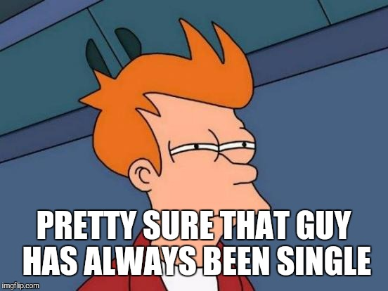 Futurama Fry Meme | PRETTY SURE THAT GUY HAS ALWAYS BEEN SINGLE | image tagged in memes,futurama fry | made w/ Imgflip meme maker
