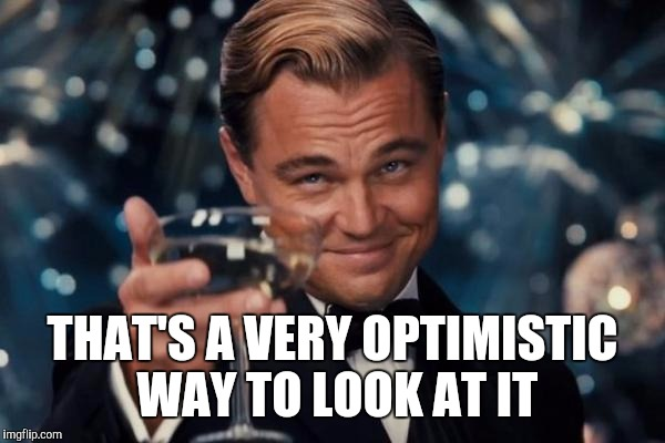 Leonardo Dicaprio Cheers Meme | THAT'S A VERY OPTIMISTIC WAY TO LOOK AT IT | image tagged in memes,leonardo dicaprio cheers | made w/ Imgflip meme maker