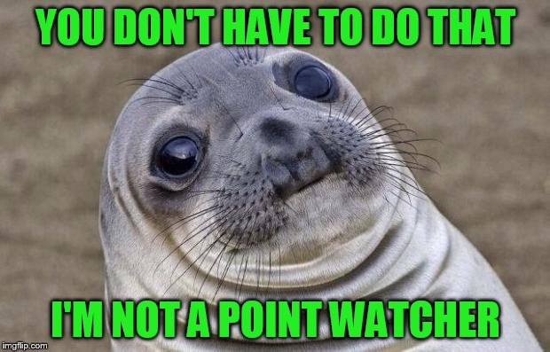 Awkward Moment Sealion Meme | YOU DON'T HAVE TO DO THAT I'M NOT A POINT WATCHER | image tagged in memes,awkward moment sealion | made w/ Imgflip meme maker
