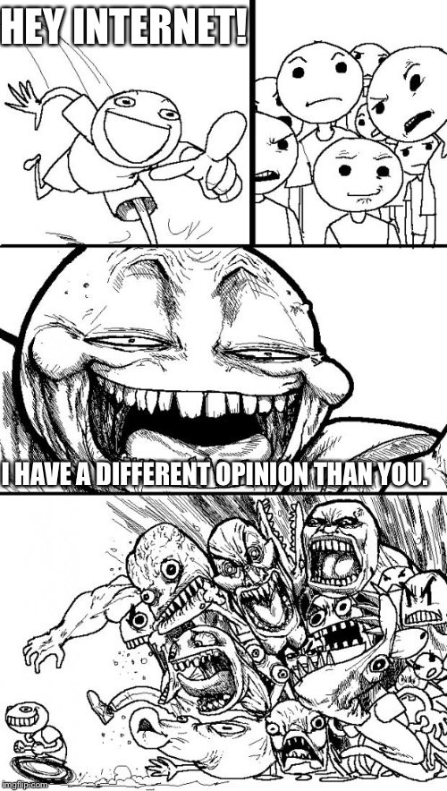 The internet today.  | HEY INTERNET! I HAVE A DIFFERENT OPINION THAN YOU. | image tagged in memes,hey internet | made w/ Imgflip meme maker