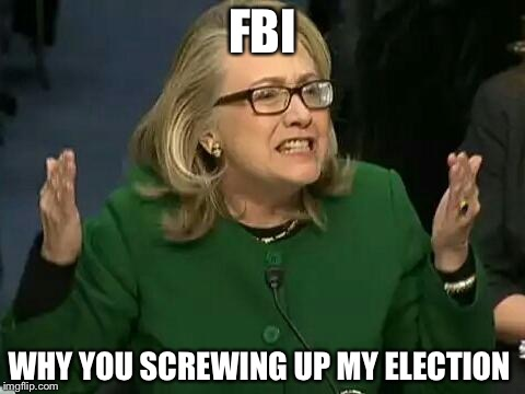 FBI Hillary  | FBI WHY YOU SCREWING UP MY ELECTION | image tagged in hillary what difference does it make,funny,memes,relatable | made w/ Imgflip meme maker