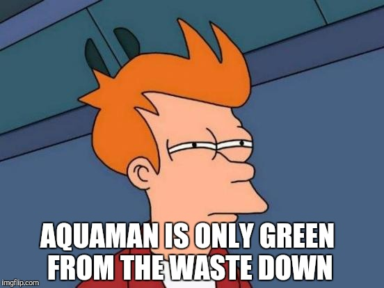 Futurama Fry Meme | AQUAMAN IS ONLY GREEN FROM THE WASTE DOWN | image tagged in memes,futurama fry | made w/ Imgflip meme maker