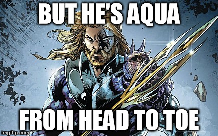 BUT HE'S AQUA FROM HEAD TO TOE | image tagged in aquaman | made w/ Imgflip meme maker