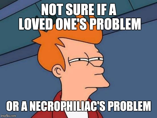 Futurama Fry Meme | NOT SURE IF A LOVED ONE'S PROBLEM OR A NECROPHILIAC'S PROBLEM | image tagged in memes,futurama fry | made w/ Imgflip meme maker