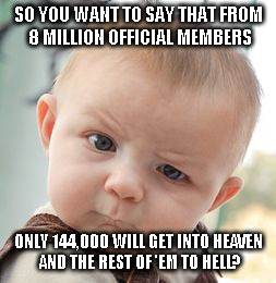 Skeptical Baby Meme | SO YOU WANT TO SAY THAT FROM 8 MILLION OFFICIAL MEMBERS ONLY 144,000 WILL GET INTO HEAVEN AND THE REST OF 'EM TO HELL? | image tagged in memes,skeptical baby | made w/ Imgflip meme maker