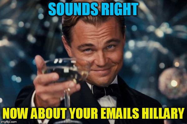 Leonardo Dicaprio Cheers Meme | SOUNDS RIGHT NOW ABOUT YOUR EMAILS HILLARY | image tagged in memes,leonardo dicaprio cheers | made w/ Imgflip meme maker