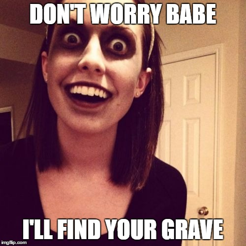 made this meme for a comment, maybe it could work on its own. till death do us part? | DON'T WORRY BABE I'LL FIND YOUR GRAVE | image tagged in zombie overly attached girlfriend | made w/ Imgflip meme maker