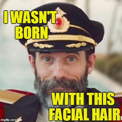 Thanks captain obvious. | I WASN'T BORN WITH THIS FACIAL HAIR | image tagged in thanks captain obvious | made w/ Imgflip meme maker
